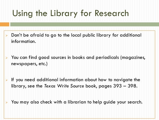 Using the Library for Research   Don't be afraid to go to the local public library for additional    information.   You ...
