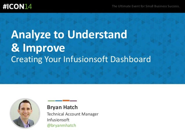 The Ultimate Event for Small Business Success. Analyze to Understand & Improve Creating Your Infusionsoft Dashboard Bryan ...