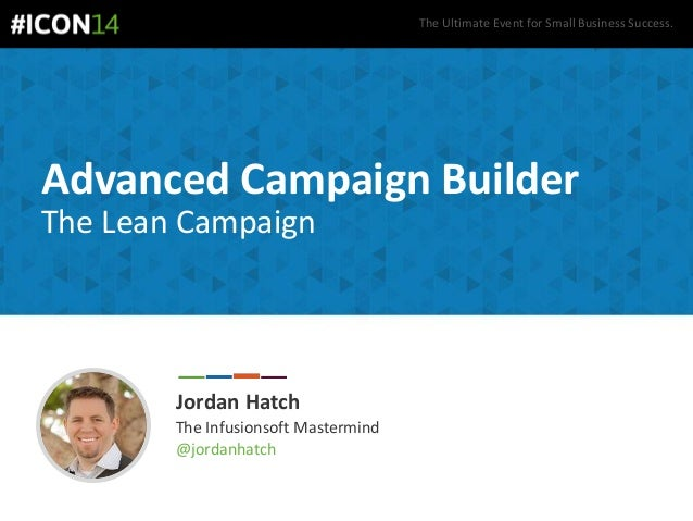 The Ultimate Event for Small Business Success. Advanced Campaign Builder The Lean Campaign Jordan Hatch The Infusionsoft M...
