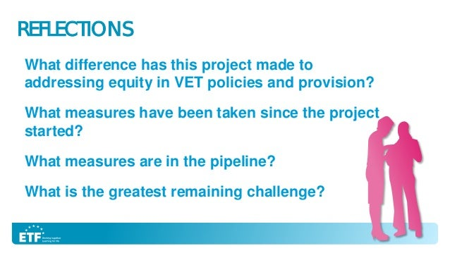 REFLECTIONS What difference has this project made to addressing equity in VET policies and provision? What measures have b...