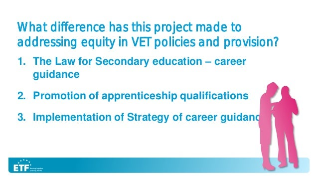 What difference has this project made to addressing equity in VET policies and provision? 1. The Law for Secondary educati...
