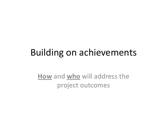 Building on achievements How and who will address the project outcomes