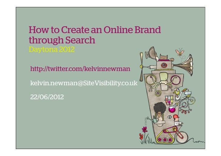 How to Create an Online Brandthrough SearchDaytona 2012http://twitter.com/kelvinnewmankelvin.newman@SiteVisibility.co.uk22...