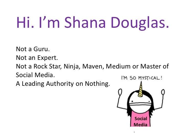 Hi. I'm Shana Douglas.<br />Not a Guru.<br />Not an Expert.<br />Not a Rock Star, Ninja, Maven, Medium or Master of Social...