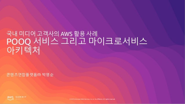 © 2019, Amazon Web Services, Inc. or its affiliates. All rights reserved. 국내 미디어 고객사의 AWS 활용 사례 POOQ 서비스 그리고 마이크로서비스 아키텍처 ...