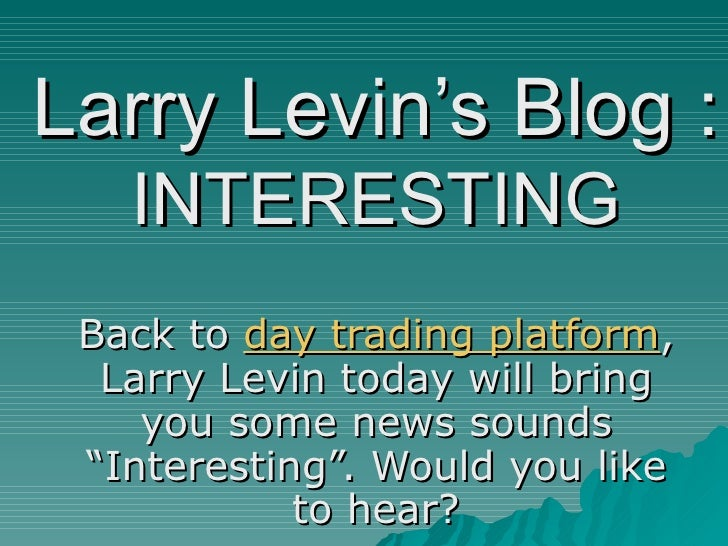 """Larry Levin's Blog :   INTERESTING Back to  day trading platform , Larry Levin today will bring you some news sounds """"Inte..."""