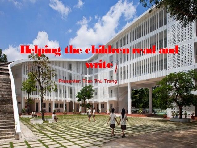 Helping the children read and            write       Presenter: Tran Thu Trang