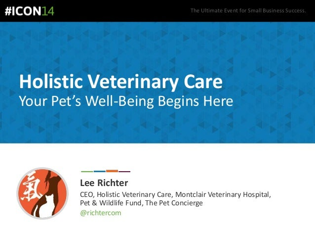 The Ultimate Event for Small Business Success. Holistic Veterinary Care Your Pet's Well-Being Begins Here Lee Richter CEO,...