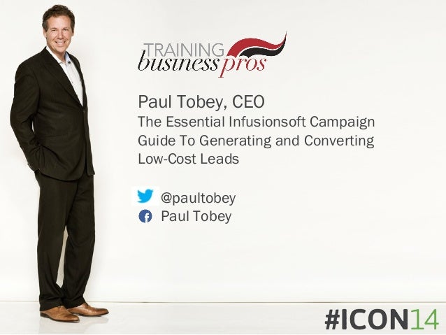 Paul Tobey, CEO The Essential Infusionsoft Campaign Guide To Generating and Converting Low-Cost Leads @paultobey Paul Tobey