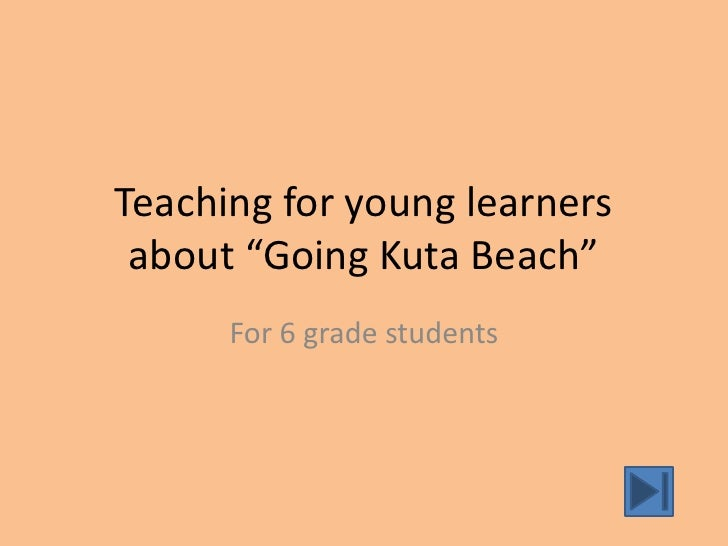 "Teaching for young learners about ""Going Kuta Beach""      For 6 grade students"