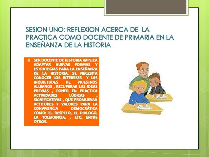 SESION UNO: REFLEXION ACERCA DE  LA PRACTICA COMO DOCENTE DE PRIMARIA EN LA ENSEÑANZA DE LA HISTORIA<br />Ser docente de h...