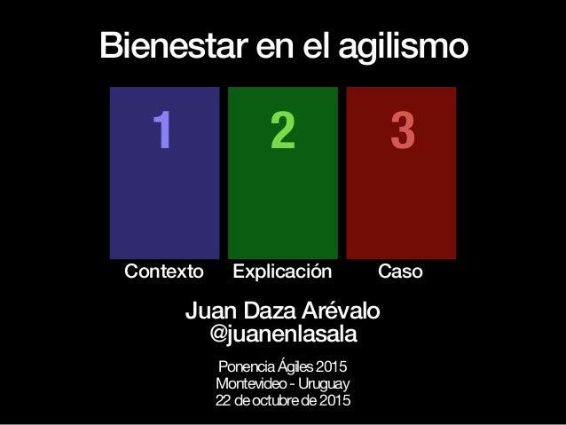 Bienestar en el agilismo Contexto Explicación Caso 1 2 3 Juan Daza Arévalo @juanenlasala PonenciaÁgiles2015  Montevideo-Ur...