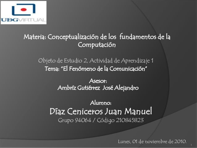 """Objeto de Estudio 2, Actividad de Aprendizaje 1 Tema: """"El Fenómeno de la Comunicación"""" Lunes, 01 de noviembre de 2010. 1 A..."""