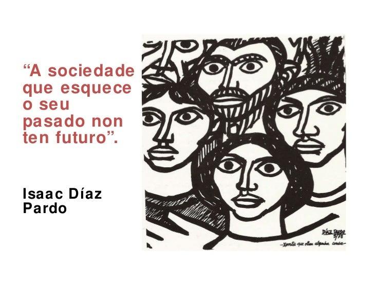 """<ul><li>"""" A sociedade que esquece o seu pasado non ten futuro"""". </li></ul><ul><li>Isaac Díaz Pardo  </li></ul>"""