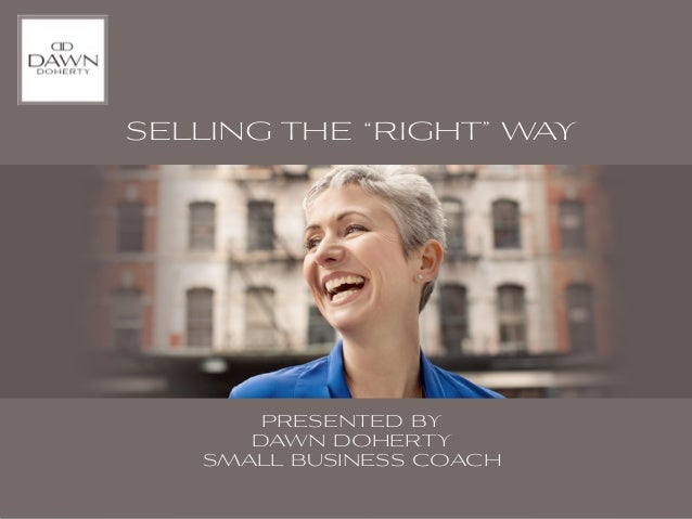 """SELLING THE """"RIGHT"""" WAY       PRESENTED BY      DAWN DOHERTY   SMALL BUSINESS COACH"""