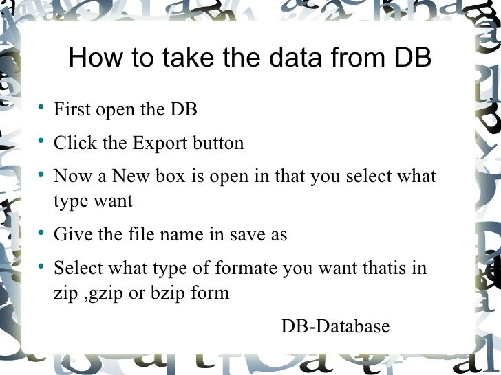 How to take the data from DB <ul><li>First open the DB </li></ul><ul><li>Click the Export button </li></ul><ul><li>Now a N...