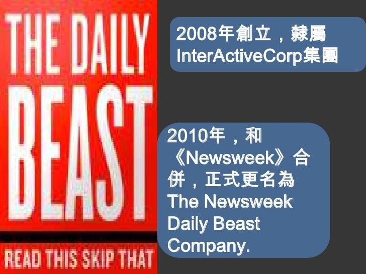 2008年創立,隸屬InterActiveCorp集團2010年,和《Newsweek》合併,正式更名為The NewsweekDaily BeastCompany.