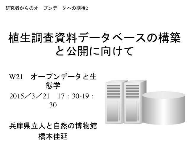 植生調査資料データベースの構築 と公開に向けて W21 オープンデータと生 態学 2015/3/21 17:30-19: 30 兵庫県立人と自然の博物館 橋本佳延 研究者からのオープンデータへの期待2