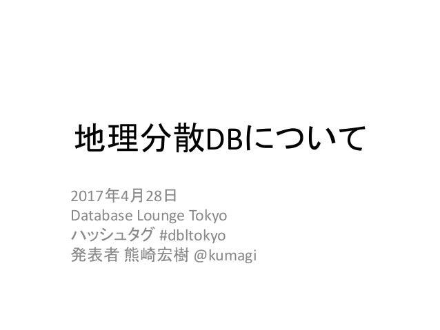 地理分散DBについて 2017年4月28日 Database Lounge Tokyo ハッシュタグ #dbltokyo 発表者 熊崎宏樹 @kumagi