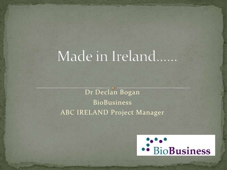 Made in Ireland......<br />Dr Declan Bogan<br />BioBusiness<br />ABC IRELAND Project Manager<br />