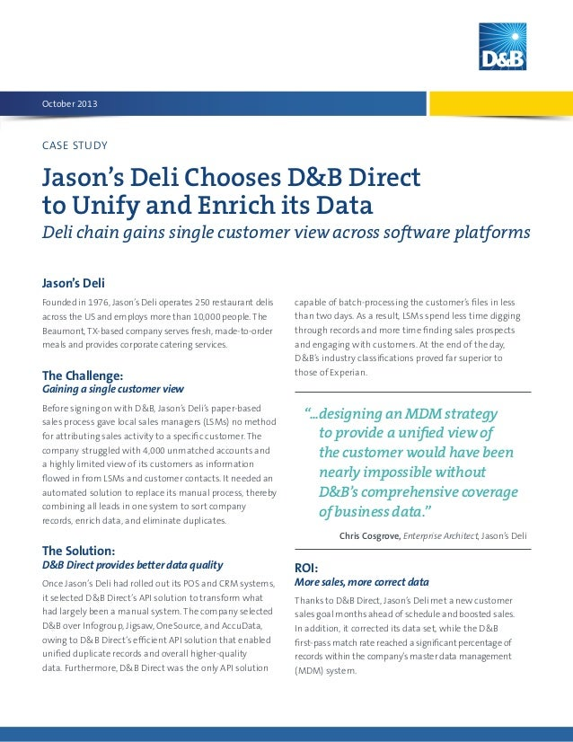 October 2013  CASE STUDY  Jason's Deli Chooses D&B Direct to Unify and Enrich its Data Deli chain gains single customer vi...