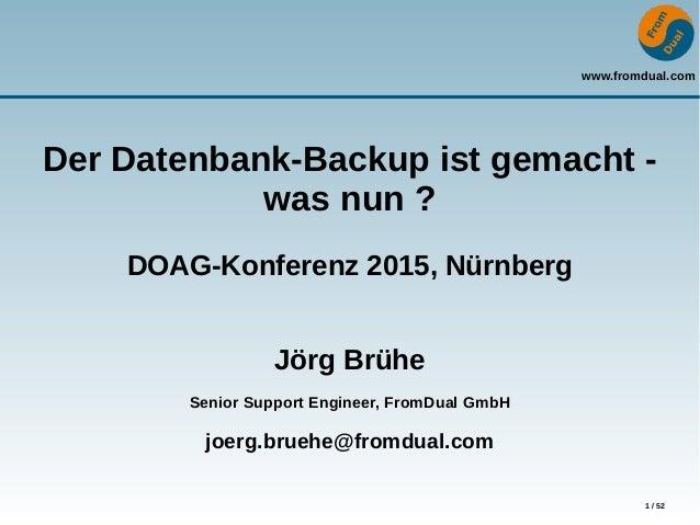 www.fromdual.com 1 / 52 Der Datenbank-Backup ist gemacht - was nun ? DOAG-Konferenz 2015, Nürnberg Jörg Brühe Senior Suppo...