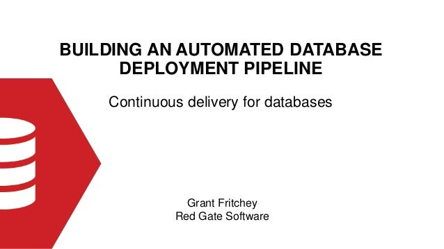 BUILDING AN AUTOMATED DATABASE DEPLOYMENT PIPELINE Grant Fritchey Red Gate Software Continuous delivery for databases