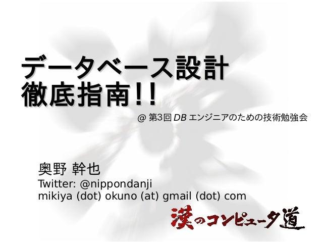 データベース設計 徹底指南!! @ 第3回 DB エンジニアのための技術勉強会  奥野 幹也 Twitter: @nippondanji mikiya (dot) okuno (at) gmail (dot) com
