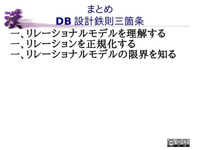まとめ DB 設計鉄則三箇条 一、リレーショナルモデルを理解する 一、リレーションを正規化する 一、リレーショナルモデルの限界を知る