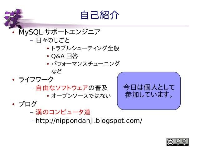 自己紹介 ●  MySQL サポートエンジニア –  日々のしごと ● ● ●  ●  ライフワーク –  自由なソフトウェアの普及 ●  ●  トラブルシューティング全般 Q&A 回答 パフォーマンスチューニング など  オープンソースではな...