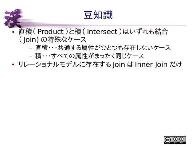 豆知識 ●  直積( Product )と積( Intersect )はいずれも結合 ( Join) の特殊なケース – –  ●  直積・・・共通する属性がひとつも存在しないケース 積・・・すべての属性がまったく同じケース  リレーショナルモ...