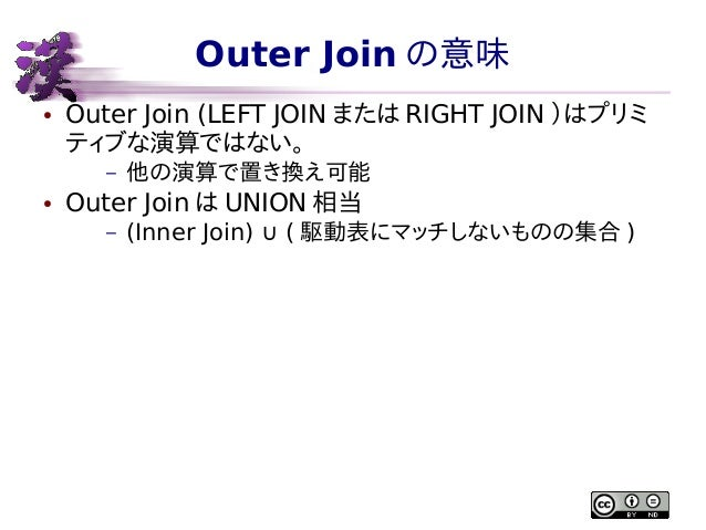 Outer Join の意味 ●  Outer Join (LEFT JOIN または RIGHT JOIN )はプリミ ティブな演算ではない。 –  ●  他の演算で置き換え可能  Outer Join は UNION 相当 –  (Inne...