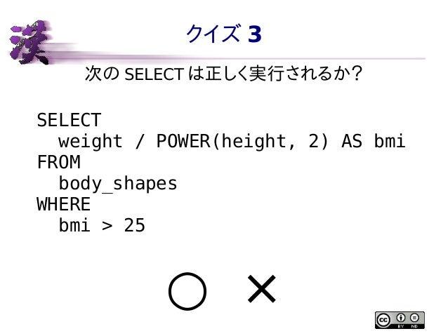 クイズ 3 次の SELECT は正しく実行されるか? SELECT weight / POWER(height, 2) AS bmi FROM body_shapes WHERE bmi > 25  ○ ×