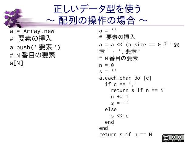 正しいデータ型を使う 〜 配列の操作の場合 〜 a = Array.new # 要素の挿入 a.push(' 要素 ') # N 番目の要素 a[N]  a = '' # 要素の挿入 a = a << (a.size == 0 ? ' 要 素 ...