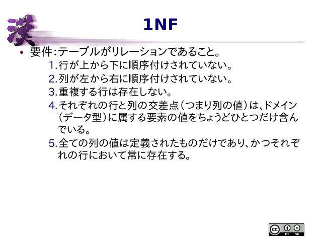 1NF ●  要件:テーブルがリレーションであること。 1.行が上から下に順序付けされていない。 2.列が左から右に順序付けされていない。 3.重複する行は存在しない。 4.それぞれの行と列の交差点(つまり列の値)は、ドメイン (データ型)に属...