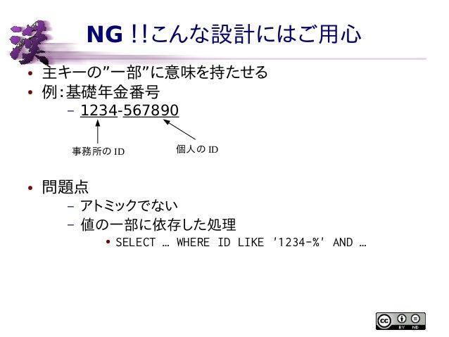 """NG !!こんな設計にはご用心 ● ●  主キーの""""一部""""に意味を持たせる 例:基礎年金番号 –  1234-567890  事務所の ID  ●  個人の ID  問題点 – –  アトミックでない 値の一部に依存した処理 ●  SELECT..."""