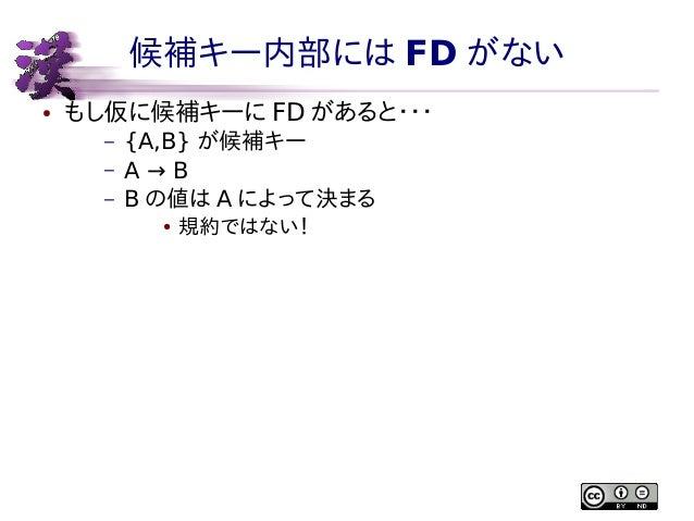 候補キー内部には FD がない ●  もし仮に候補キーに FD があると・・・ – – –  {A,B} が候補キー A→B B の値は A によって決まる ●  規約ではない!