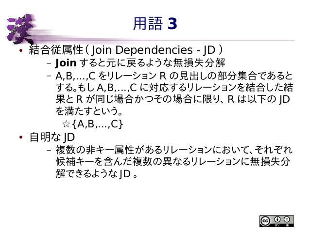 用語 3 ●  結合従属性( Join Dependencies - JD ) – –  ●  Join すると元に戻るような無損失分解 A,B,...,C をリレーション R の見出しの部分集合であると する。もし A,B,...,C に対応...