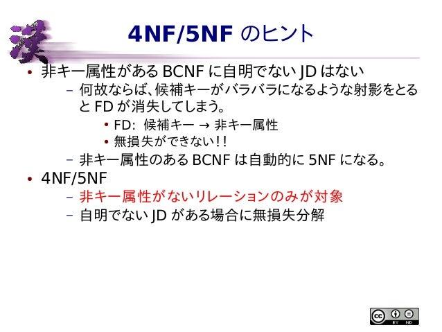 4NF/5NF のヒント ●  非キー属性がある BCNF に自明でない JD はない –  何故ならば、候補キーがバラバラになるような射影をとる と FD が消失してしまう。 ● ●  – ●  FD: 候補キー → 非キー属性 無損失ができ...