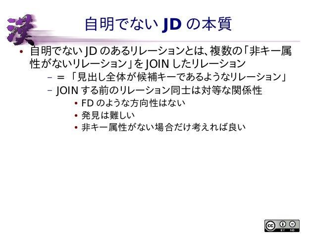 自明でない JD の本質 ●  自明でない JD のあるリレーションとは、複数の「非キー属 性がないリレーション」を JOIN したリレーション – –  = 「見出し全体が候補キーであるようなリレーション」 JOIN する前のリレーション同士...