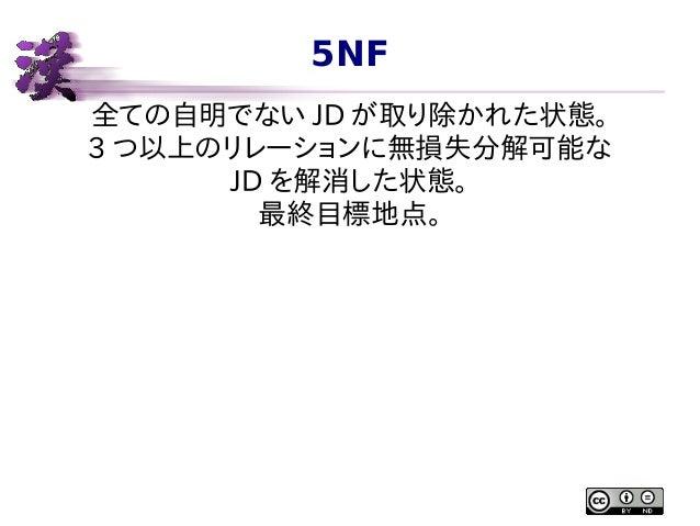 5NF 全ての自明でない JD が取り除かれた状態。 3 つ以上のリレーションに無損失分解可能な JD を解消した状態。 最終目標地点。