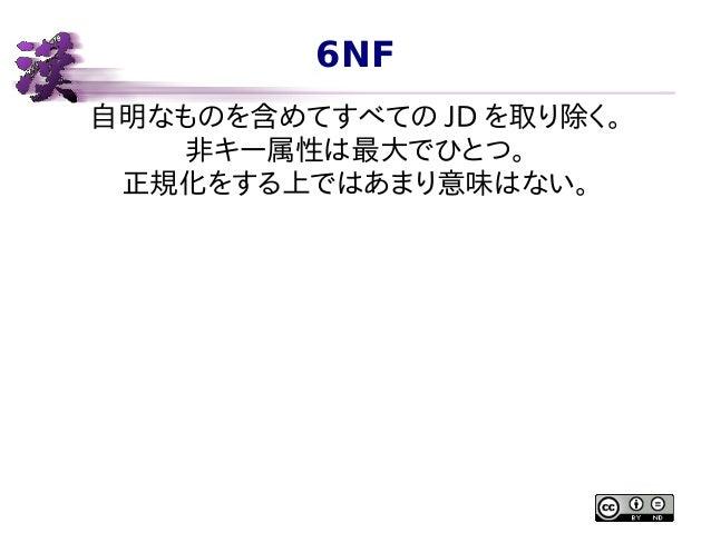 6NF 自明なものを含めてすべての JD を取り除く。 非キー属性は最大でひとつ。 正規化をする上ではあまり意味はない。