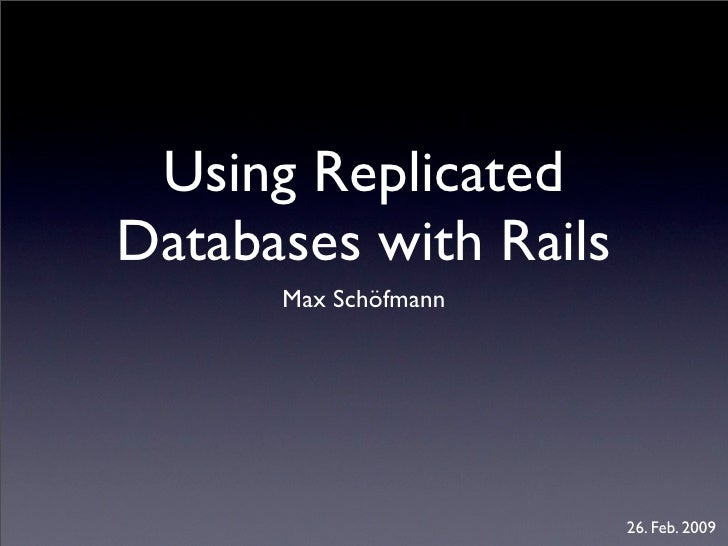 Using Replicated Databases with Rails       Max Schöfmann                            26. Feb. 2009
