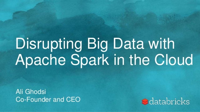Disrupting Big Data with Apache Spark in the Cloud Ali Ghodsi Co-Founder and CEO