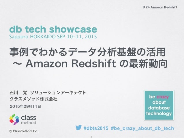 B:24 Amazon Redshift 石川覚 ソリューションアーキテクト クラスメソッド株式会社 Ⓒ Classmethod, Inc. 2015年09月11日 事例でわかるデータ分析基盤の活用 ∼ Amazon Redshift の最新...
