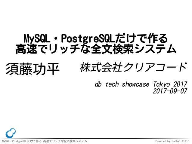 MySQL・PostgreSQLだけで作る 高速でリッチな全文検索システム Powered by Rabbit 2.2.1 MySQL・PostgreSQLだけで作る 高速でリッチな全文検索システム 須藤功平 株式会社クリアコード db tec...