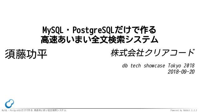 MySQL・PostgreSQLだけで作る 高速あいまい全文検索システム Powered by Rabbit 2.2.2 MySQL・PostgreSQLだけで作る 高速あいまい全文検索システム 須藤功平 株式会社クリアコード db tech ...