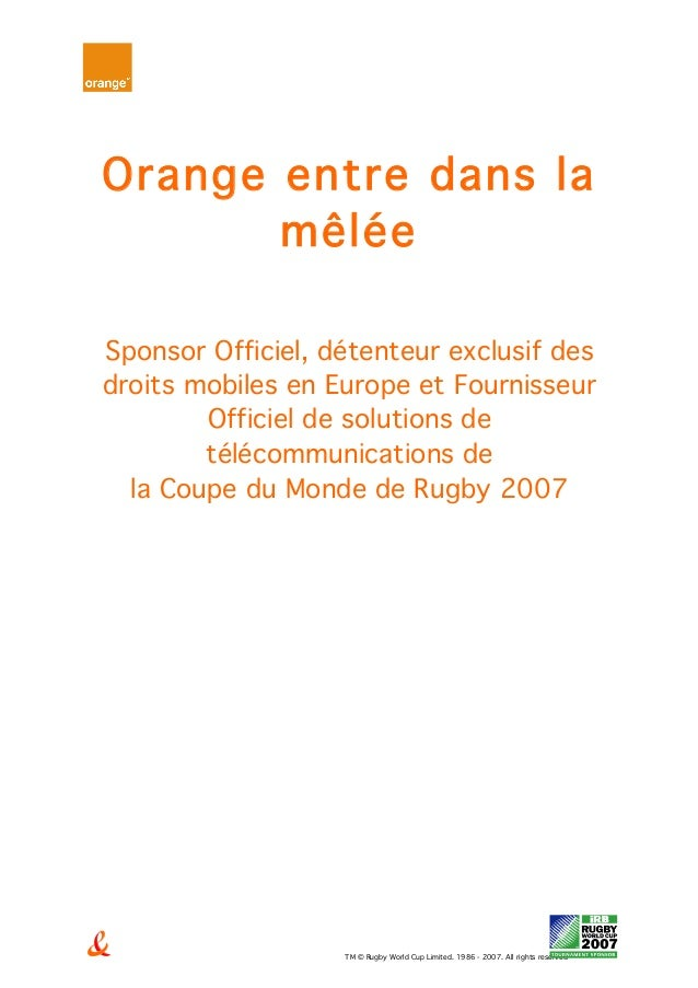 TM © Rugby World Cup Limited. 1986 - 2007. All rights reserved Orange entre dans la mêlée Sponsor Officiel, détenteur excl...