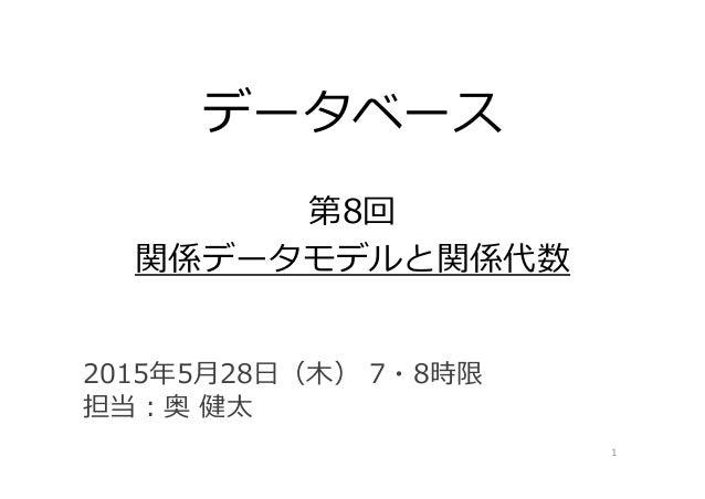 データベース 第8回 関係データモデルと関係代数 1 2015年5⽉28⽇(⽊) 7・8時限 担当:奥 健太