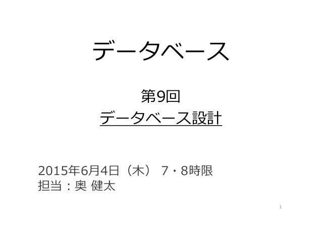 データベース 第9回 データベース設計 1 2015年6⽉4⽇(⽊) 7・8時限 担当:奥 健太